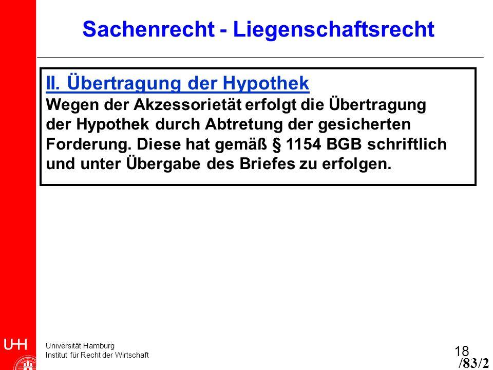 Universität Hamburg Institut für Recht der Wirtschaft 18 /83/2 Sachenrecht - Liegenschaftsrecht II. Übertragung der Hypothek Wegen der Akzessorietät e