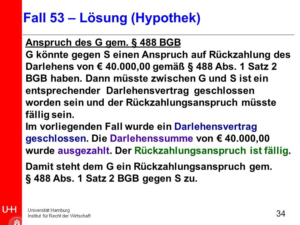 Universität Hamburg Institut für Recht der Wirtschaft 34 Anspruch des G gem. § 488 BGB G könnte gegen S einen Anspruch auf Rückzahlung des Darlehens v