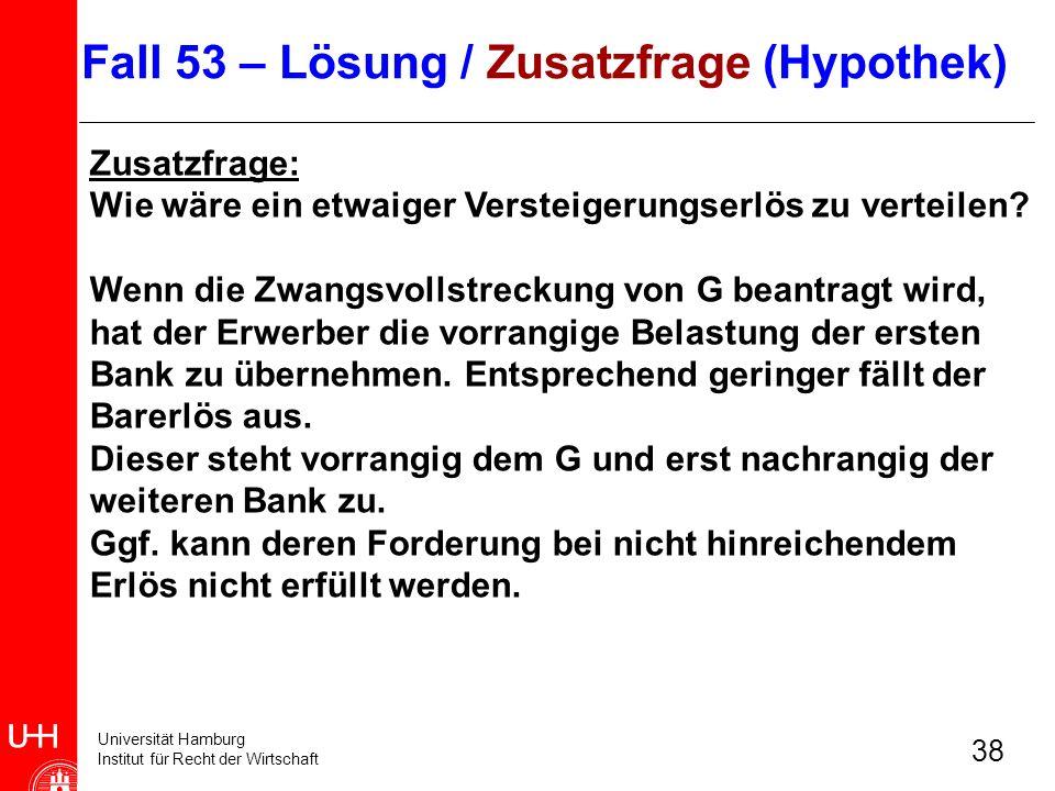 Universität Hamburg Institut für Recht der Wirtschaft 38 Zusatzfrage: Wie wäre ein etwaiger Versteigerungserlös zu verteilen? Wenn die Zwangsvollstrec