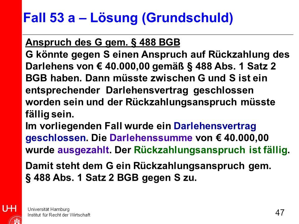 Universität Hamburg Institut für Recht der Wirtschaft 47 Anspruch des G gem. § 488 BGB G könnte gegen S einen Anspruch auf Rückzahlung des Darlehens v
