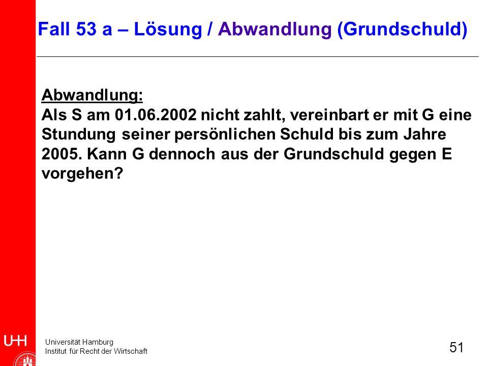 Universität Hamburg Institut für Recht der Wirtschaft 51 Abwandlung: Als S am 01.06.2002 nicht zahlt, vereinbart er mit G eine Stundung seiner persönl