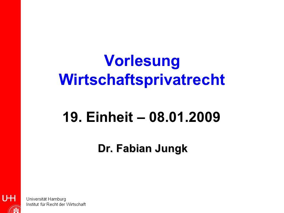 Universität Hamburg Institut für Recht der Wirtschaft Vorlesung Wirtschaftsprivatrecht 19. Einheit – 08.01.2009 Dr. Fabian Jungk Dr. Fabian Jungk