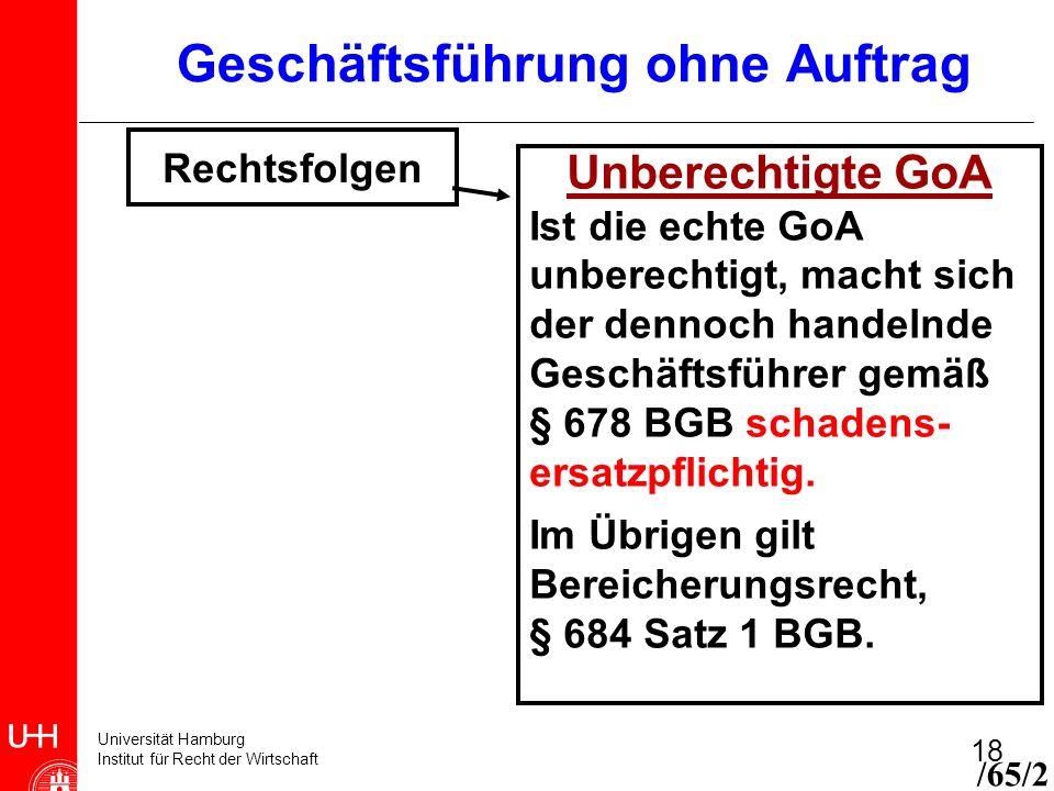 Universität Hamburg Institut für Recht der Wirtschaft 18 Geschäftsführung ohne Auftrag Rechtsfolgen Unberechtigte GoA Ist die echte GoA unberechtigt,