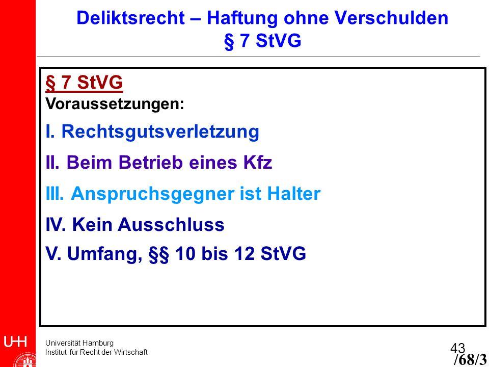 Universität Hamburg Institut für Recht der Wirtschaft 43 § 7 StVG Voraussetzungen: I. Rechtsgutsverletzung II. Beim Betrieb eines Kfz III. Anspruchsge