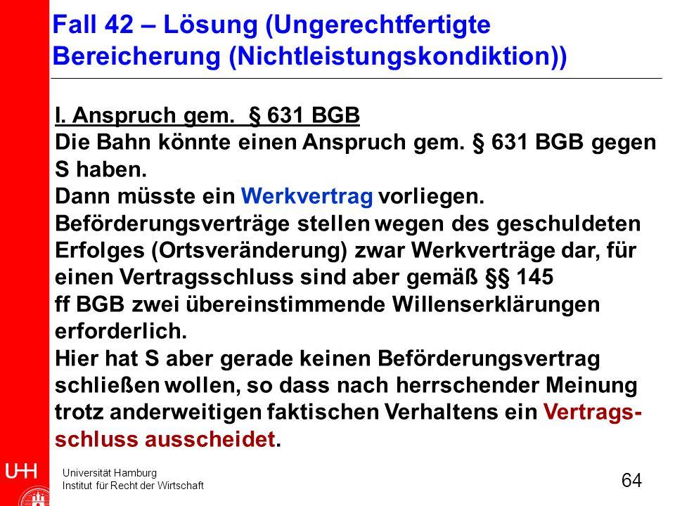 Universität Hamburg Institut für Recht der Wirtschaft 64 I. Anspruch gem. § 631 BGB Die Bahn könnte einen Anspruch gem. § 631 BGB gegen S haben. Dann
