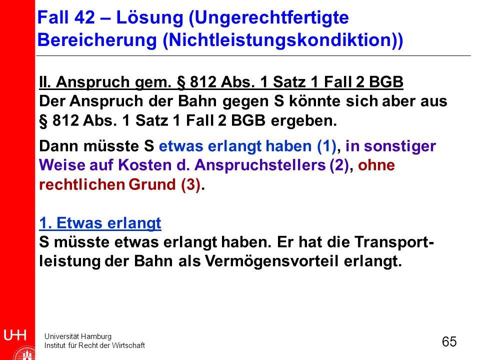 Universität Hamburg Institut für Recht der Wirtschaft 65 II. Anspruch gem. § 812 Abs. 1 Satz 1 Fall 2 BGB Der Anspruch der Bahn gegen S könnte sich ab
