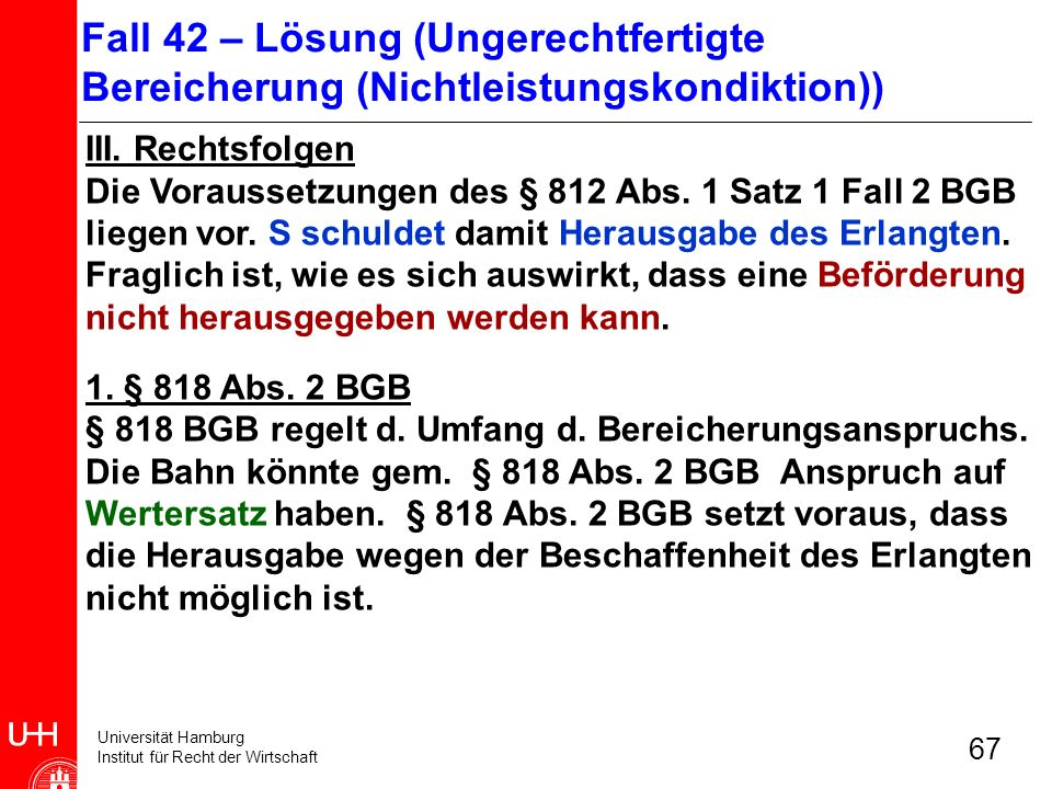Universität Hamburg Institut für Recht der Wirtschaft 67 III. Rechtsfolgen Die Voraussetzungen des § 812 Abs. 1 Satz 1 Fall 2 BGB liegen vor. S schuld
