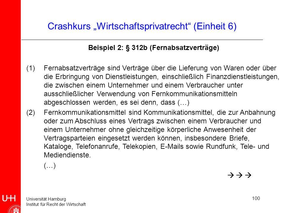 Universität Hamburg Institut für Recht der Wirtschaft 100 Crashkurs Wirtschaftsprivatrecht (Einheit 6) Beispiel 2: § 312b (Fernabsatzverträge) (1)Fern