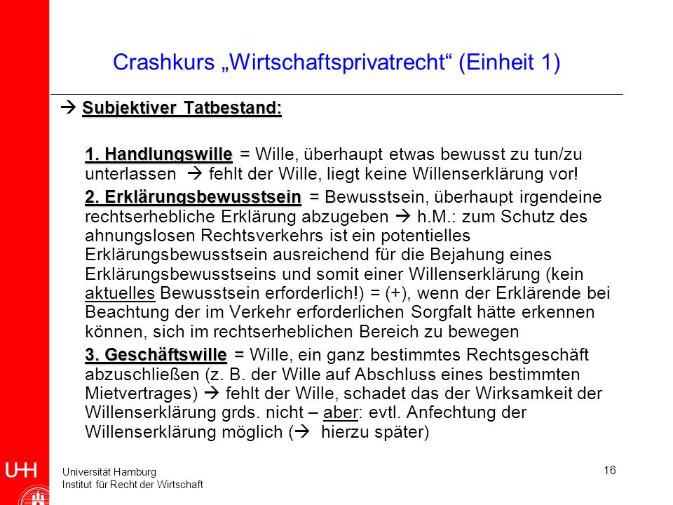 Universität Hamburg Institut für Recht der Wirtschaft 16 Crashkurs Wirtschaftsprivatrecht (Einheit 1) Subjektiver Tatbestand: 1. Handlungswille = 1. H