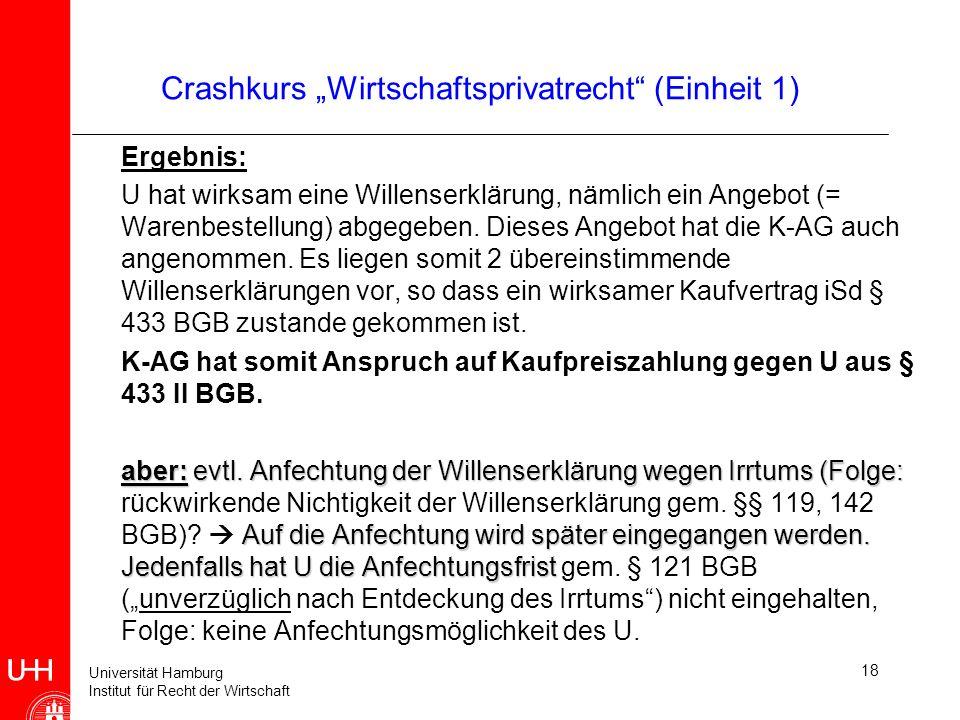 Universität Hamburg Institut für Recht der Wirtschaft 18 Crashkurs Wirtschaftsprivatrecht (Einheit 1) Ergebnis: U hat wirksam eine Willenserklärung, n