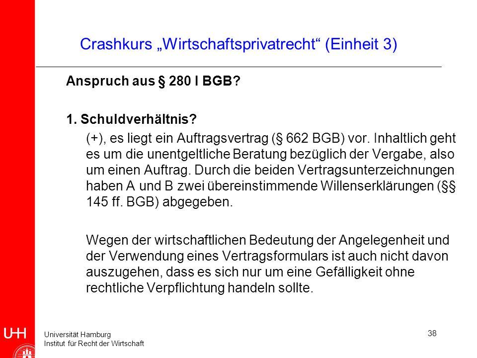 Universität Hamburg Institut für Recht der Wirtschaft 38 Crashkurs Wirtschaftsprivatrecht (Einheit 3) Anspruch aus § 280 I BGB? 1. Schuldverhältnis? (