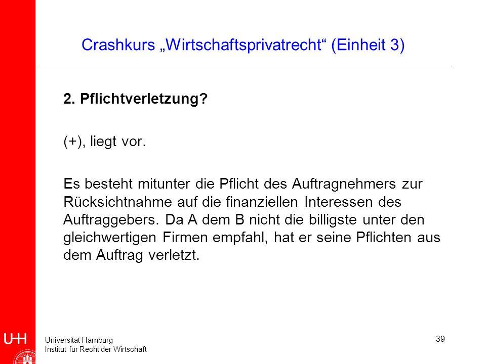 Universität Hamburg Institut für Recht der Wirtschaft 39 Crashkurs Wirtschaftsprivatrecht (Einheit 3) 2. Pflichtverletzung? (+), liegt vor. Es besteht