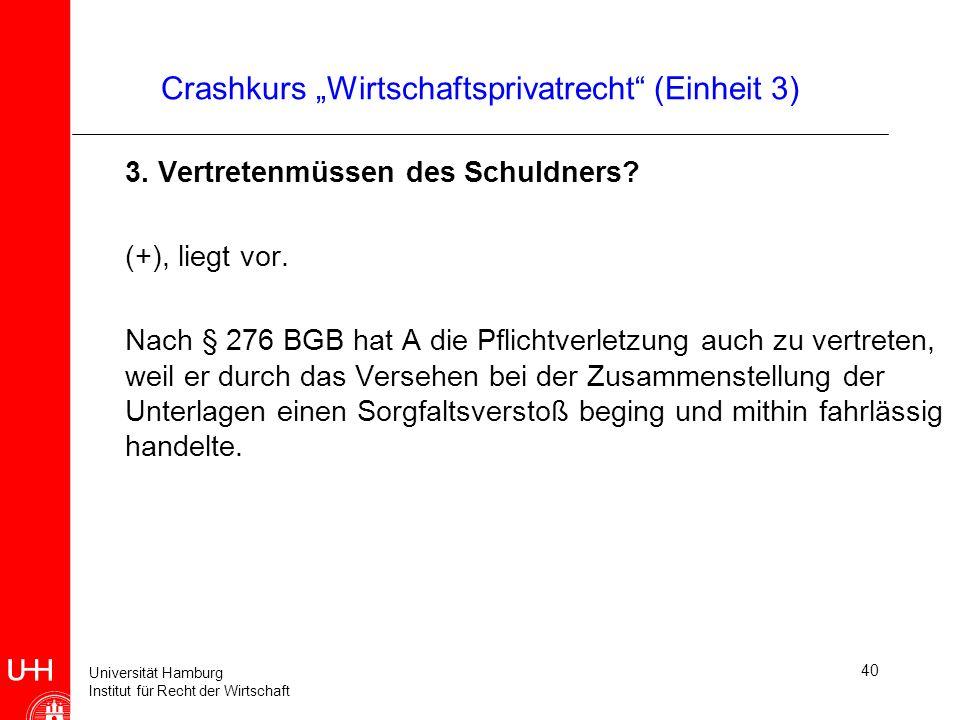Universität Hamburg Institut für Recht der Wirtschaft 40 Crashkurs Wirtschaftsprivatrecht (Einheit 3) 3. Vertretenmüssen des Schuldners? (+), liegt vo