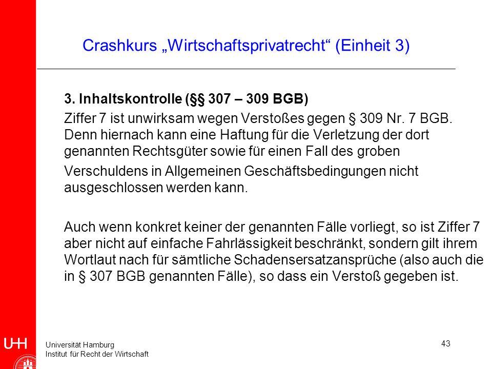 Universität Hamburg Institut für Recht der Wirtschaft 43 Crashkurs Wirtschaftsprivatrecht (Einheit 3) 3. Inhaltskontrolle (§§ 307 – 309 BGB) Ziffer 7