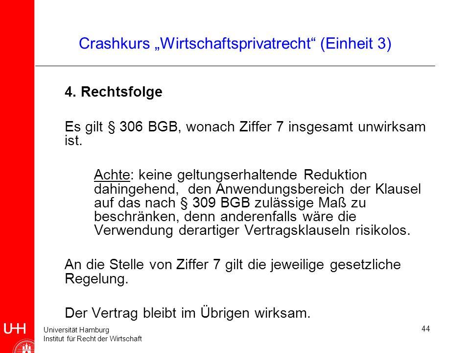 Universität Hamburg Institut für Recht der Wirtschaft 44 Crashkurs Wirtschaftsprivatrecht (Einheit 3) 4. Rechtsfolge Es gilt § 306 BGB, wonach Ziffer