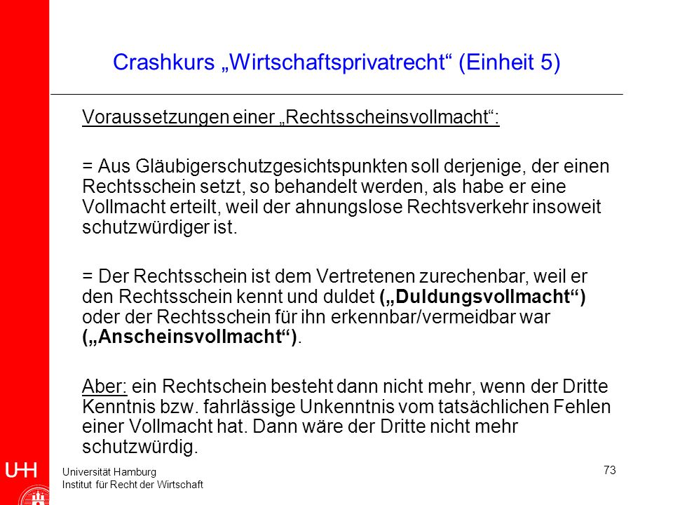 Universität Hamburg Institut für Recht der Wirtschaft 73 Crashkurs Wirtschaftsprivatrecht (Einheit 5) Voraussetzungen einer Rechtsscheinsvollmacht: =