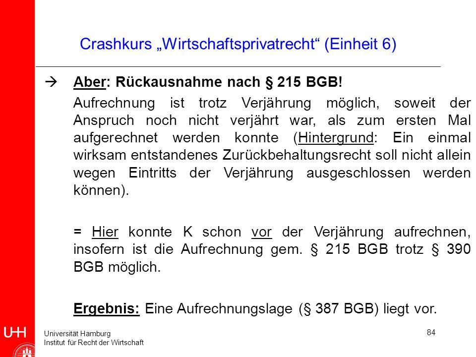 Universität Hamburg Institut für Recht der Wirtschaft 84 Crashkurs Wirtschaftsprivatrecht (Einheit 6) Aber: Rückausnahme nach § 215 BGB! Aufrechnung i