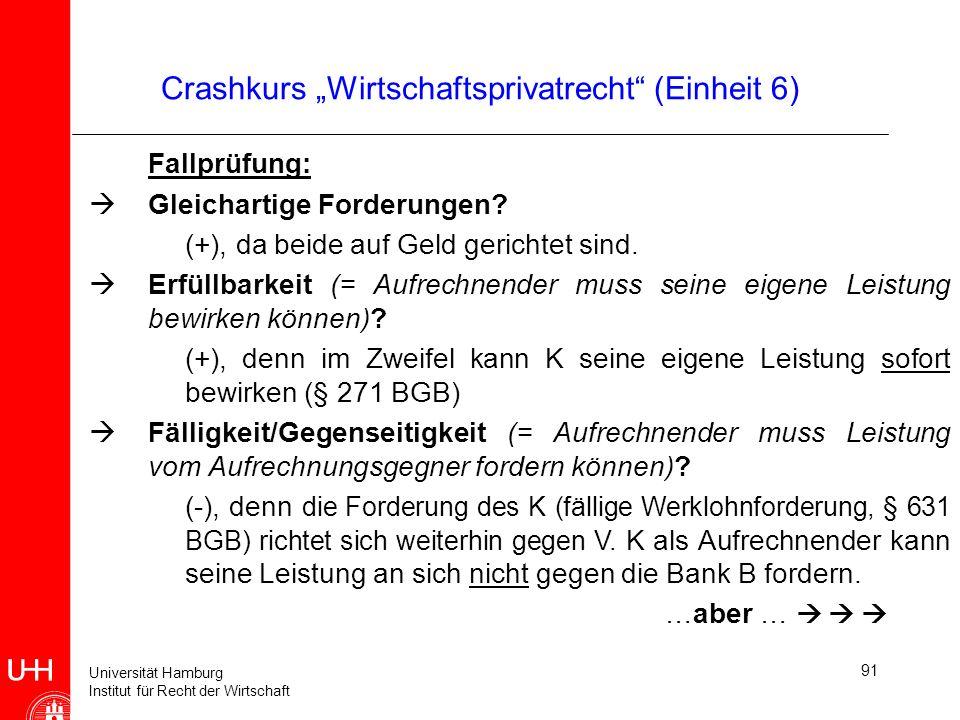 Universität Hamburg Institut für Recht der Wirtschaft 91 Crashkurs Wirtschaftsprivatrecht (Einheit 6) Fallprüfung: Gleichartige Forderungen? (+), da b