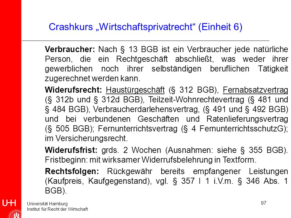 Universität Hamburg Institut für Recht der Wirtschaft 97 Crashkurs Wirtschaftsprivatrecht (Einheit 6) Verbraucher: Nach § 13 BGB ist ein Verbraucher j