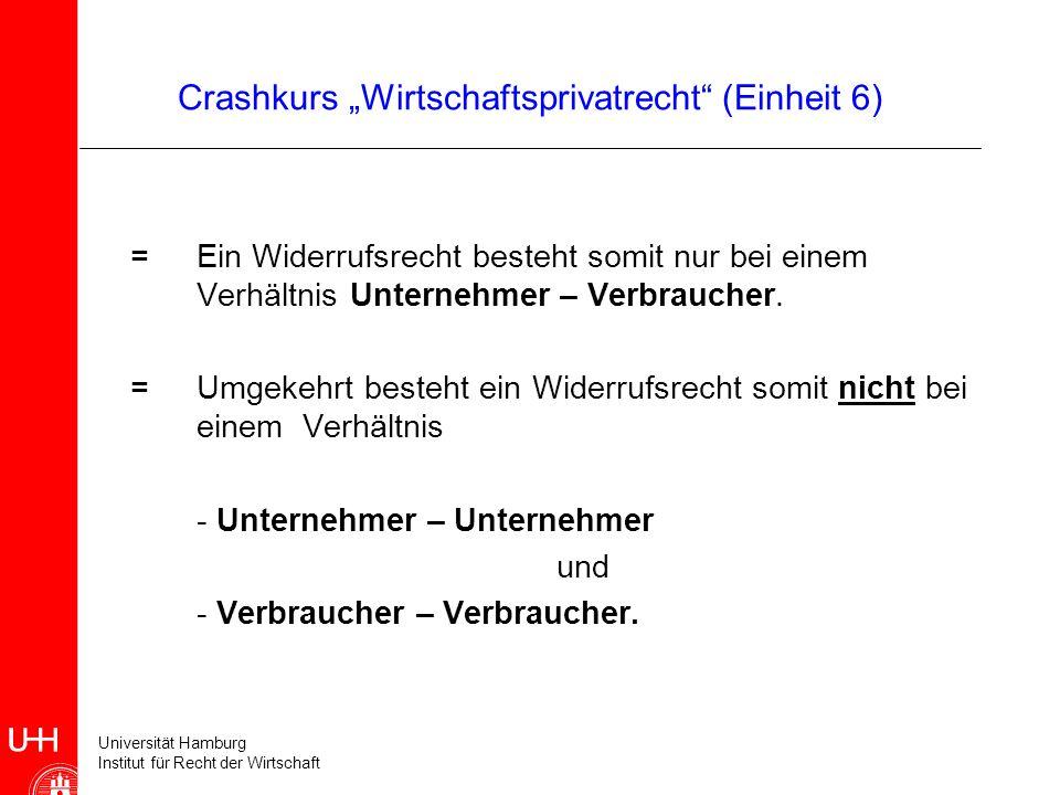 Universität Hamburg Institut für Recht der Wirtschaft Crashkurs Wirtschaftsprivatrecht (Einheit 6) = Ein Widerrufsrecht besteht somit nur bei einem Ve