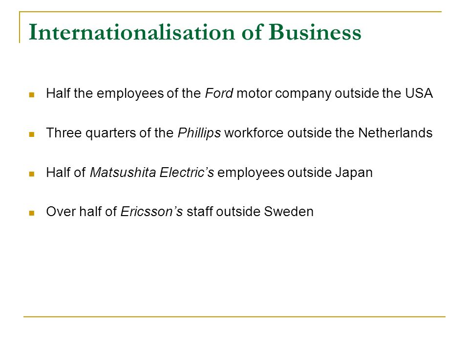 Internationalisation of Business Half the employees of the Ford motor company outside the USA Three quarters of the Phillips workforce outside the Netherlands Half of Matsushita Electrics employees outside Japan Over half of Ericssons staff outside Sweden