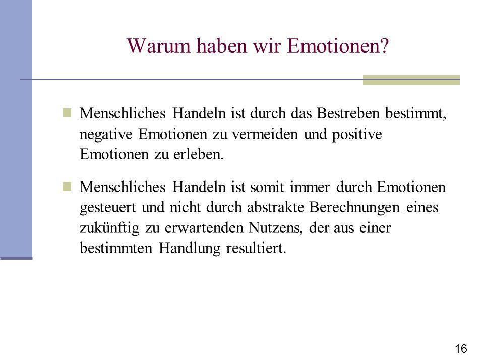 16 Warum haben wir Emotionen? Menschliches Handeln ist durch das Bestreben bestimmt, negative Emotionen zu vermeiden und positive Emotionen zu erleben