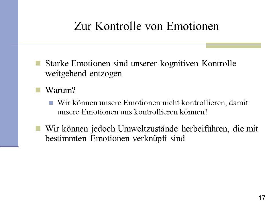 17 Zur Kontrolle von Emotionen Starke Emotionen sind unserer kognitiven Kontrolle weitgehend entzogen Warum? Wir können unsere Emotionen nicht kontrol