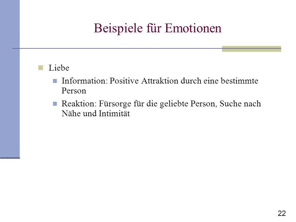 22 Beispiele für Emotionen Liebe Information: Positive Attraktion durch eine bestimmte Person Reaktion: Fürsorge für die geliebte Person, Suche nach N