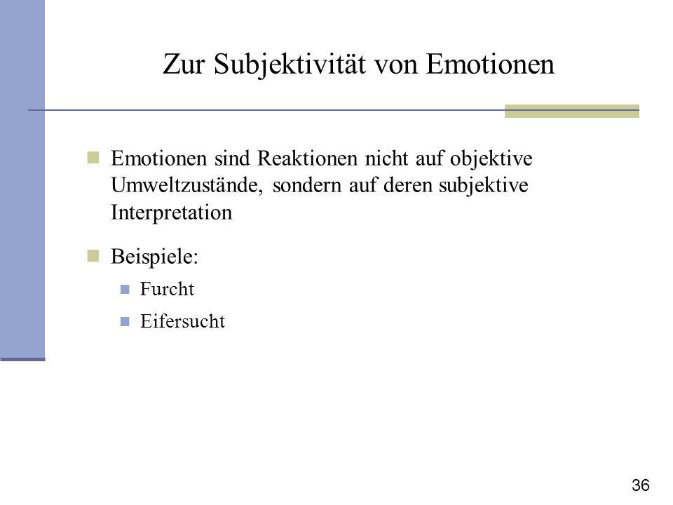 36 Zur Subjektivität von Emotionen Emotionen sind Reaktionen nicht auf objektive Umweltzustände, sondern auf deren subjektive Interpretation Beispiele