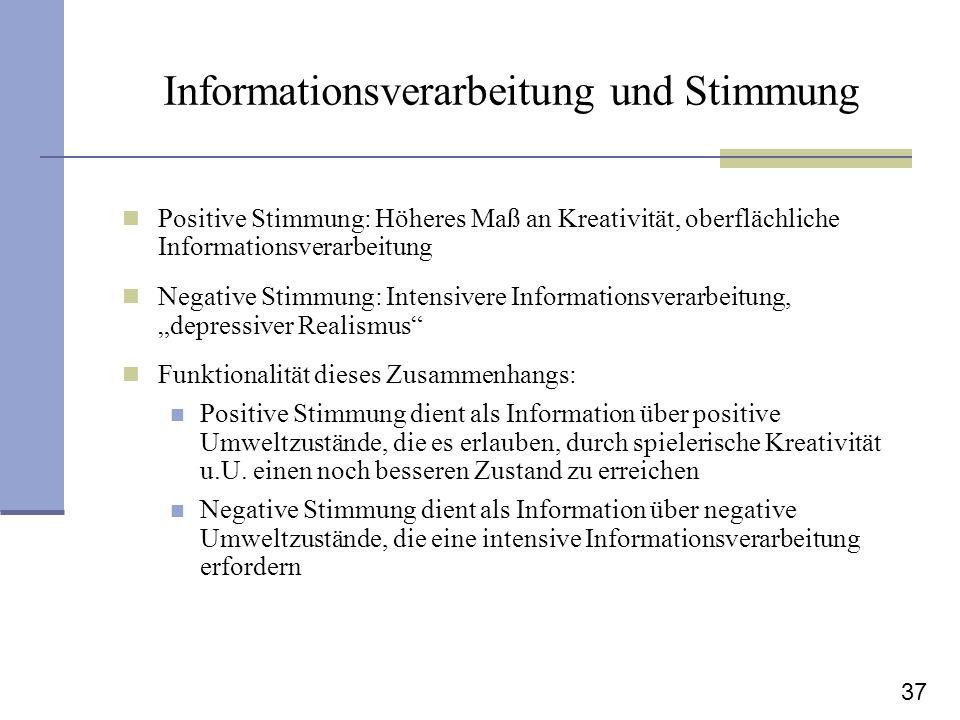 37 Informationsverarbeitung und Stimmung Positive Stimmung: Höheres Maß an Kreativität, oberflächliche Informationsverarbeitung Negative Stimmung: Int