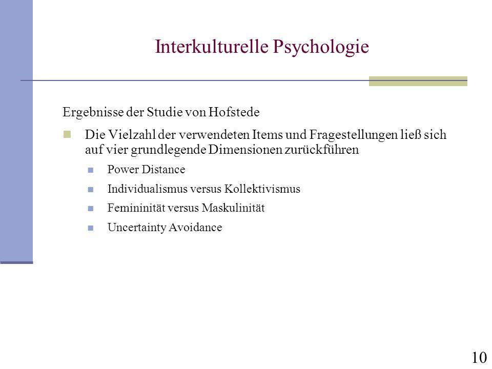 10 Interkulturelle Psychologie Ergebnisse der Studie von Hofstede Die Vielzahl der verwendeten Items und Fragestellungen ließ sich auf vier grundlegen