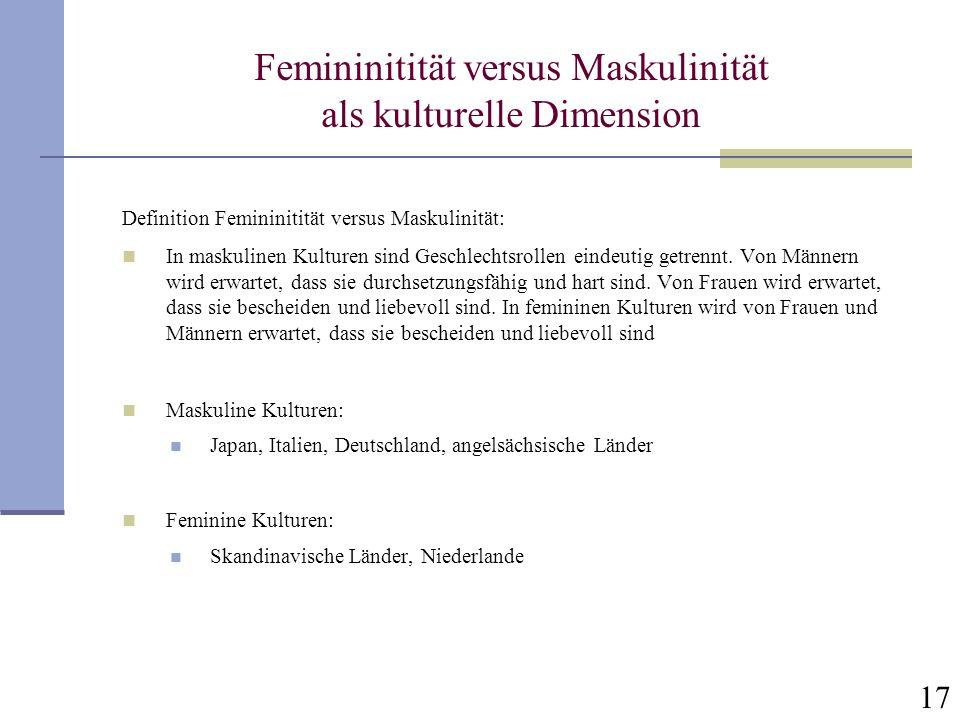17 Femininitität versus Maskulinität als kulturelle Dimension Definition Femininitität versus Maskulinität: In maskulinen Kulturen sind Geschlechtsrol