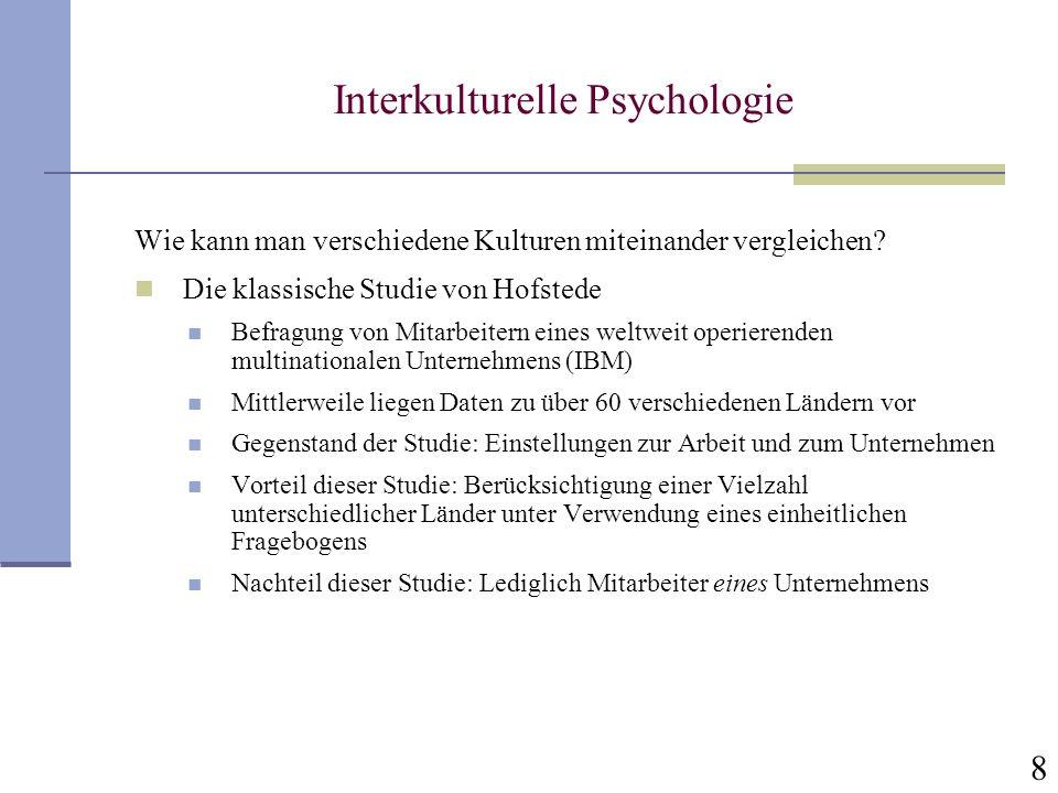 8 Interkulturelle Psychologie Wie kann man verschiedene Kulturen miteinander vergleichen? Die klassische Studie von Hofstede Befragung von Mitarbeiter
