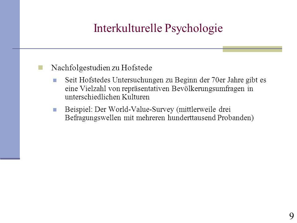 9 Interkulturelle Psychologie Nachfolgestudien zu Hofstede Seit Hofstedes Untersuchungen zu Beginn der 70er Jahre gibt es eine Vielzahl von repräsenta