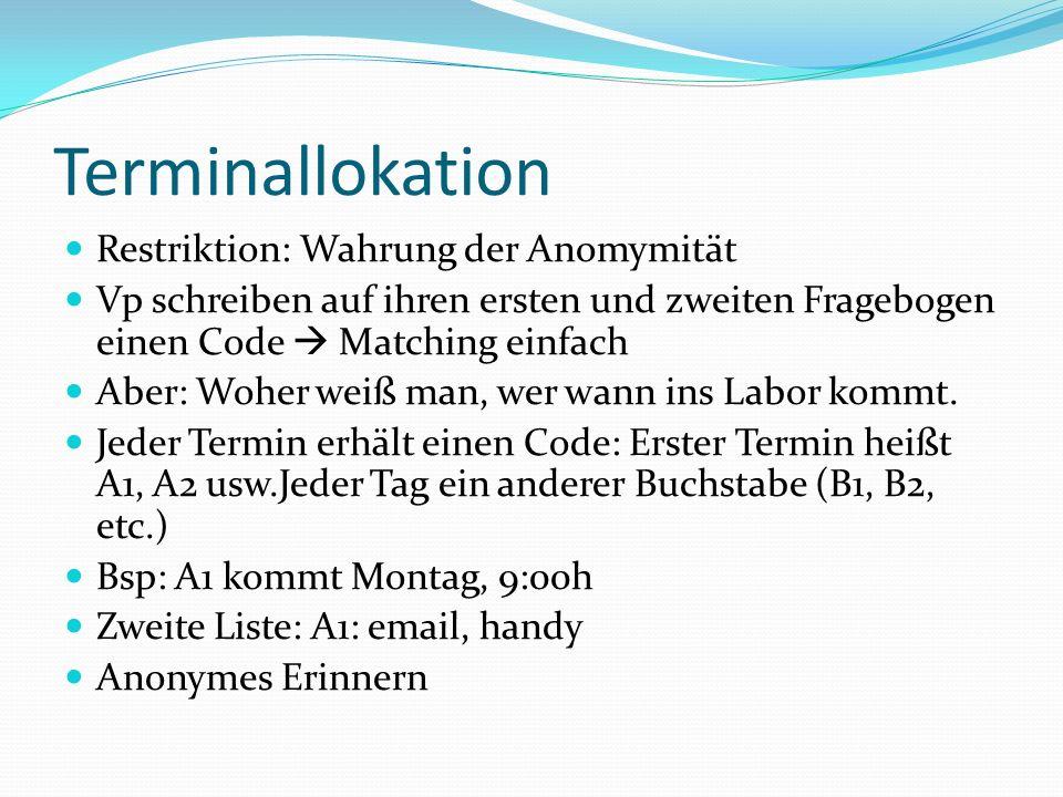 Terminallokation Restriktion: Wahrung der Anomymität Vp schreiben auf ihren ersten und zweiten Fragebogen einen Code Matching einfach Aber: Woher weiß man, wer wann ins Labor kommt.