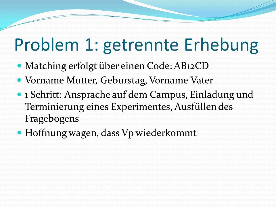 Problem 1: getrennte Erhebung Matching erfolgt über einen Code: AB12CD Vorname Mutter, Geburstag, Vorname Vater 1 Schritt: Ansprache auf dem Campus, Einladung und Terminierung eines Experimentes, Ausfüllen des Fragebogens Hoffnung wagen, dass Vp wiederkommt