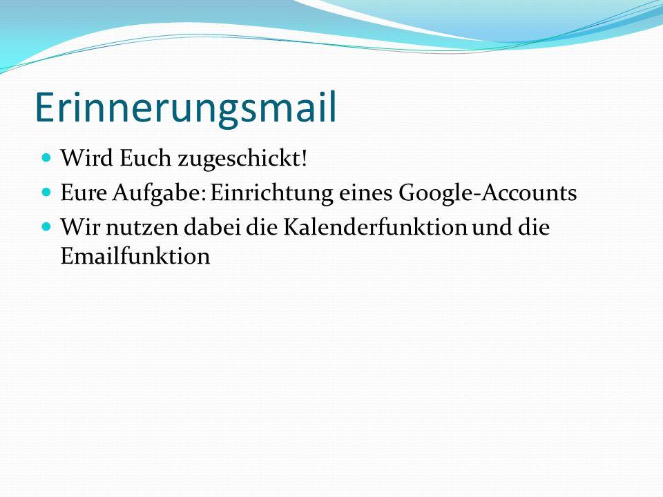 Erinnerungsmail Wird Euch zugeschickt! Eure Aufgabe: Einrichtung eines Google-Accounts Wir nutzen dabei die Kalenderfunktion und die Emailfunktion
