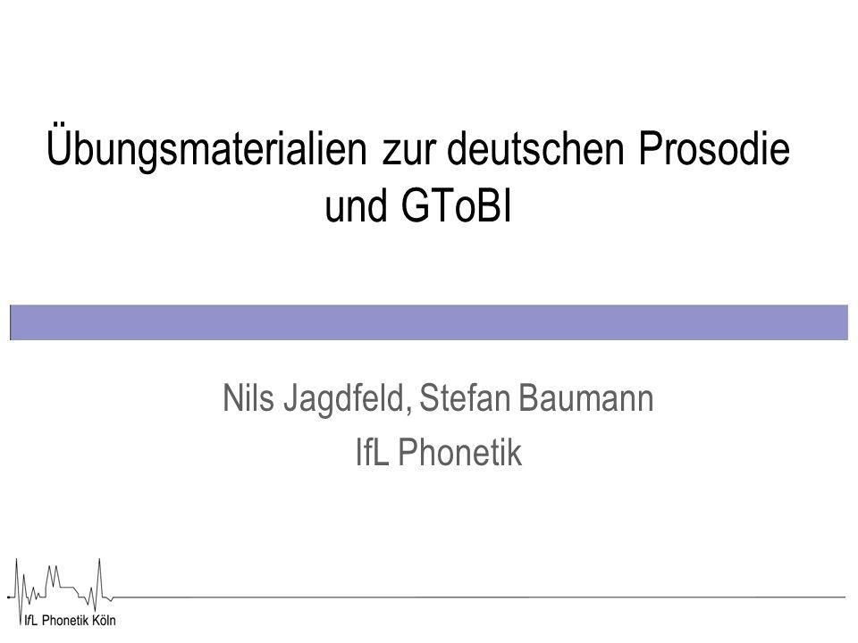 Übungsmaterialien zur deutschen Prosodie und GToBI Nils Jagdfeld, Stefan Baumann IfL Phonetik