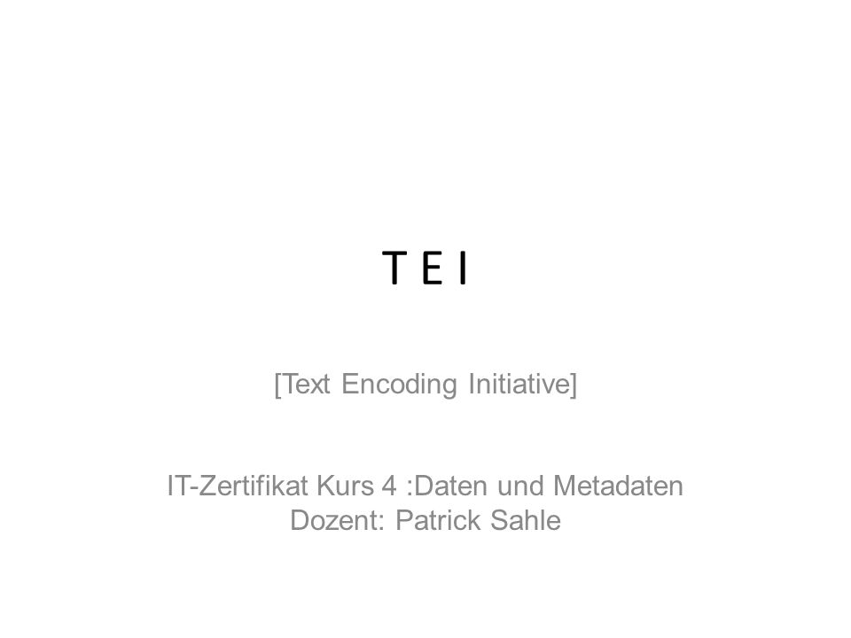 T E I [Text Encoding Initiative] IT-Zertifikat Kurs 4 :Daten und Metadaten Dozent: Patrick Sahle