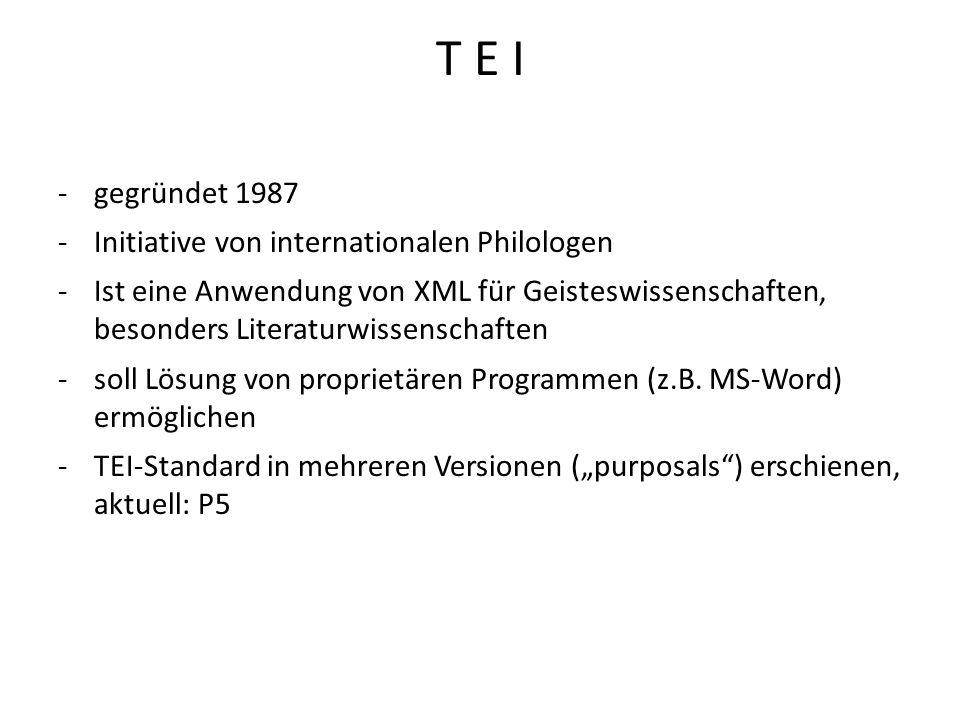 T E I -gegründet 1987 -Initiative von internationalen Philologen -Ist eine Anwendung von XML für Geisteswissenschaften, besonders Literaturwissenschaf