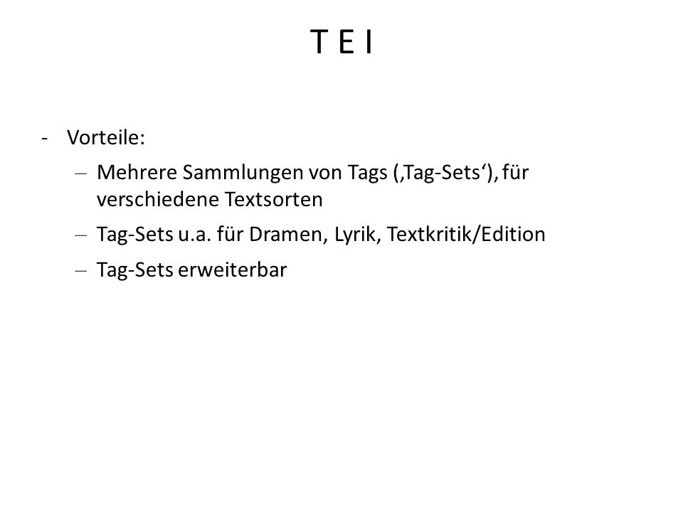 T E I -Vorteile: – Mehrere Sammlungen von Tags (Tag-Sets), für verschiedene Textsorten – Tag-Sets u.a. für Dramen, Lyrik, Textkritik/Edition – Tag-Set