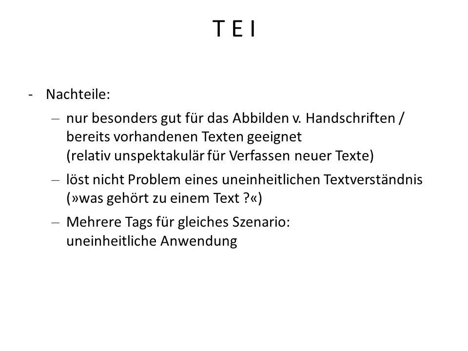 T E I -Nachteile: – nur besonders gut für das Abbilden v. Handschriften / bereits vorhandenen Texten geeignet (relativ unspektakulär für Verfassen neu