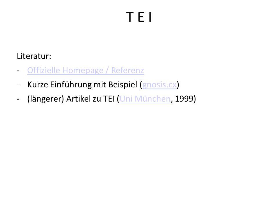 T E I Literatur: -Offizielle Homepage / ReferenzOffizielle Homepage / Referenz -Kurze Einführung mit Beispiel (gnosis.cx)gnosis.cx -(längerer) Artikel