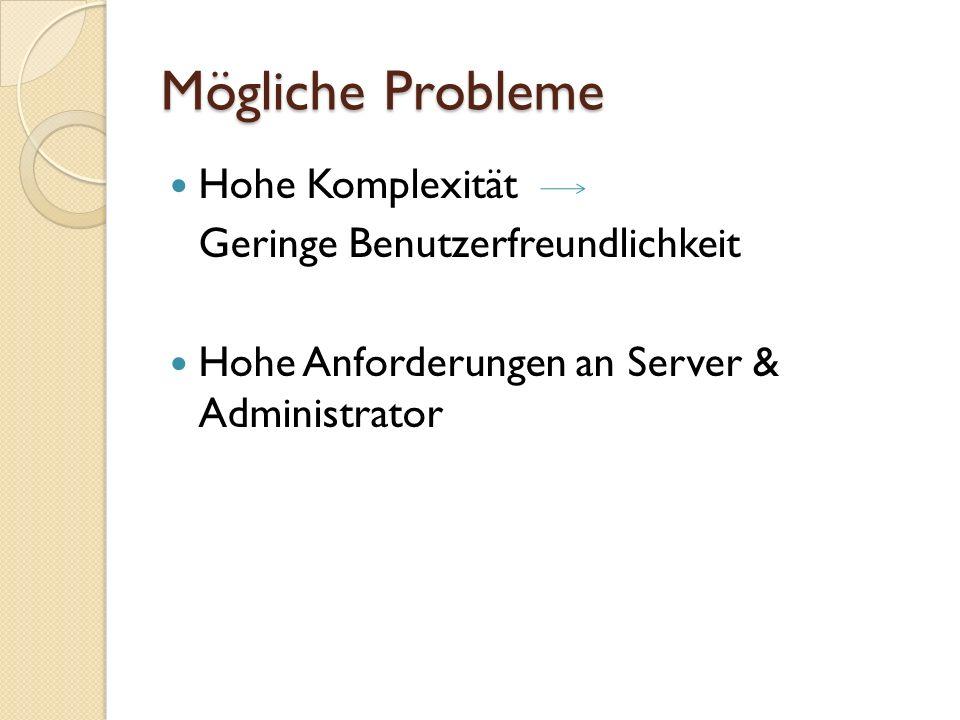 Mögliche Probleme Hohe Komplexität Geringe Benutzerfreundlichkeit Hohe Anforderungen an Server & Administrator