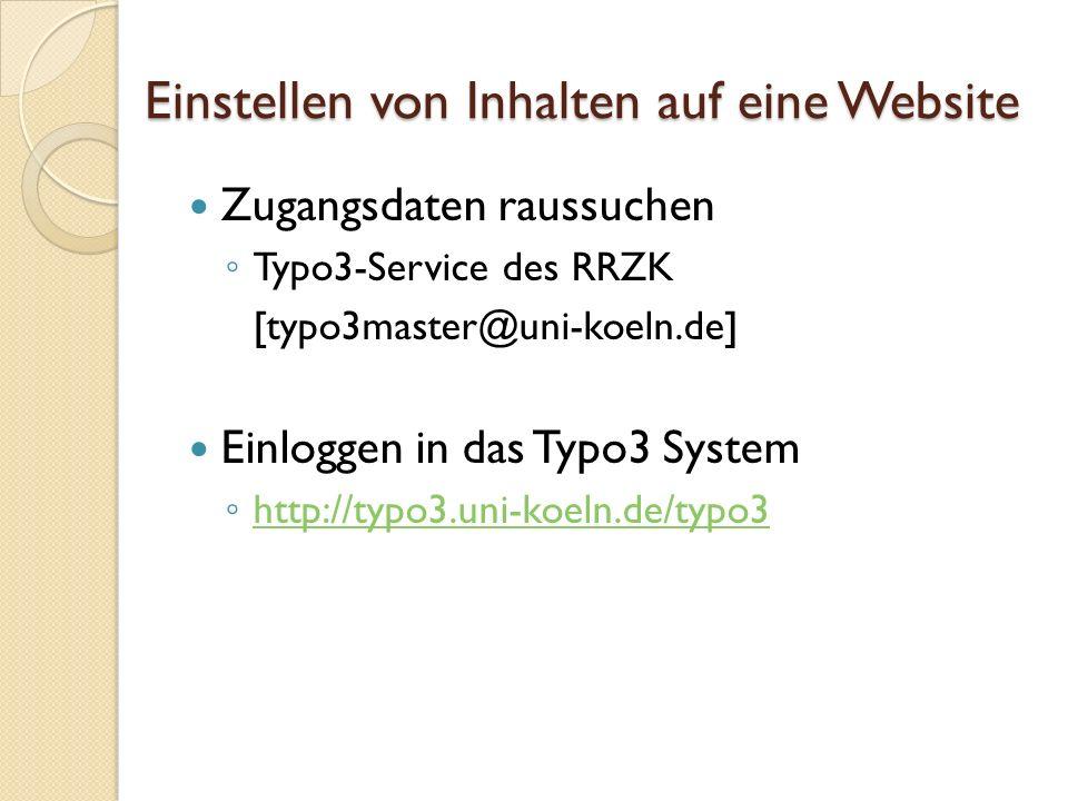 Einstellen von Inhalten auf eine Website Zugangsdaten raussuchen Typo3-Service des RRZK [typo3master@uni-koeln.de] Einloggen in das Typo3 System http: