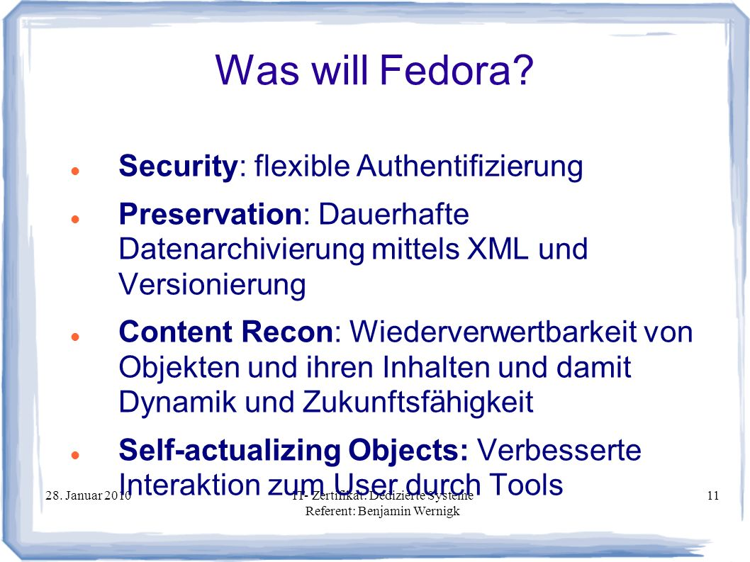 28. Januar 2010IT- Zertifikat: Dedizierte Systeme Referent: Benjamin Wernigk 11 Was will Fedora? Security: flexible Authentifizierung Preservation: Da