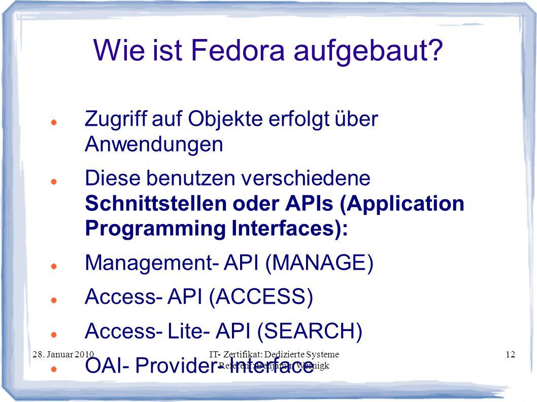 28. Januar 2010IT- Zertifikat: Dedizierte Systeme Referent: Benjamin Wernigk 12 Wie ist Fedora aufgebaut? Zugriff auf Objekte erfolgt über Anwendungen