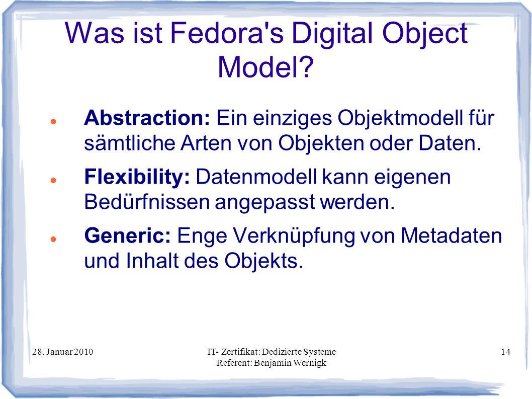 28. Januar 2010IT- Zertifikat: Dedizierte Systeme Referent: Benjamin Wernigk 14 Was ist Fedora's Digital Object Model? Abstraction: Ein einziges Objek