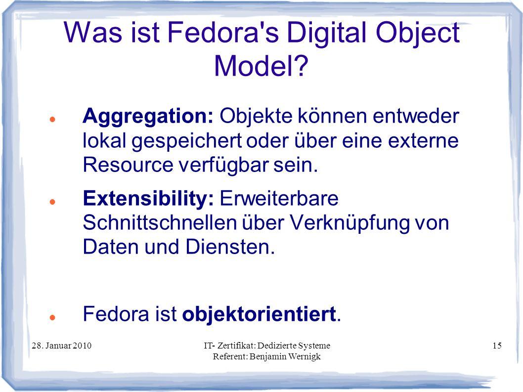 28. Januar 2010IT- Zertifikat: Dedizierte Systeme Referent: Benjamin Wernigk 15 Was ist Fedora's Digital Object Model? Aggregation: Objekte können ent