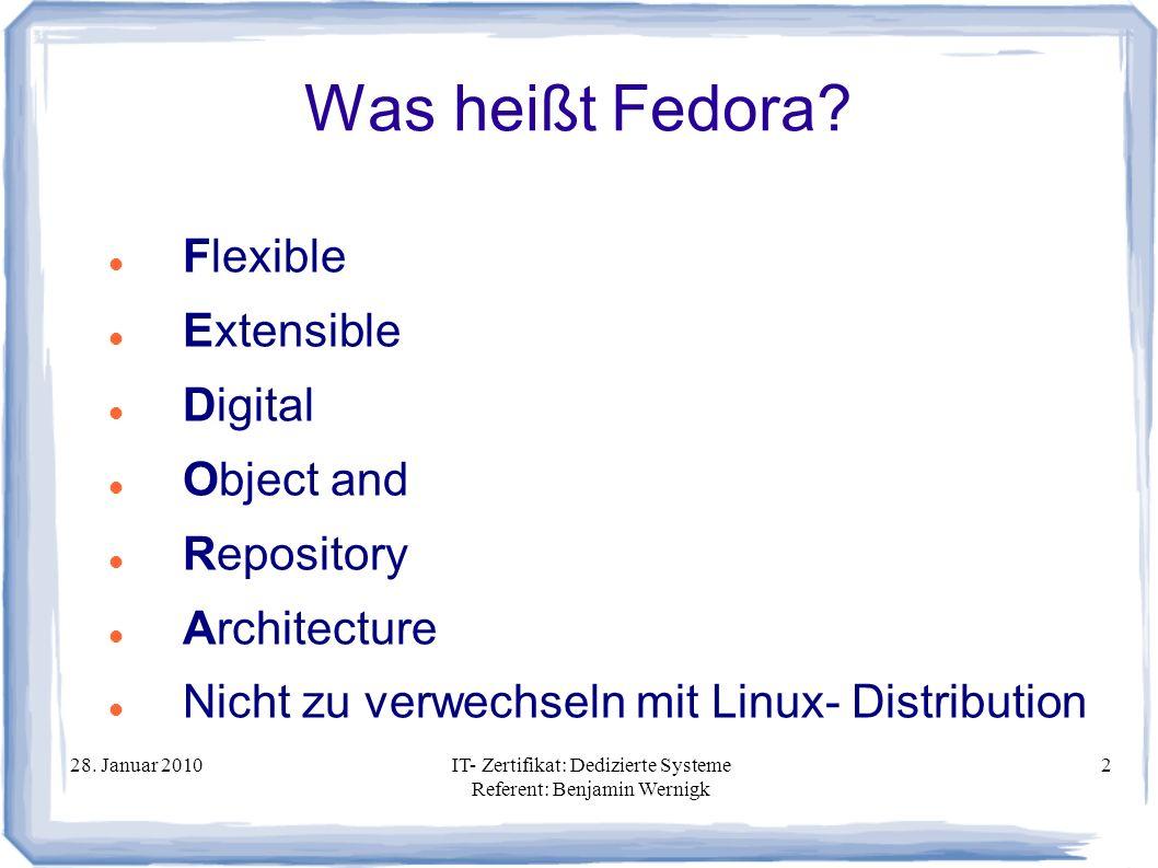 28. Januar 2010IT- Zertifikat: Dedizierte Systeme Referent: Benjamin Wernigk 2 Was heißt Fedora? Flexible Extensible Digital Object and Repository Arc